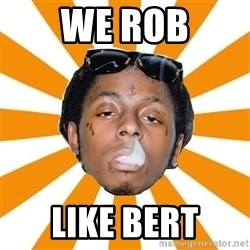 Lil Wayne Meme - WE ROB LIKE BERT