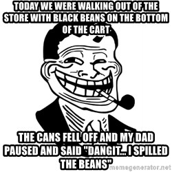 """Troll Dad - today we were walking out of the store with black beans on the bottom of the cart the cans fell off and my dad paused and said """"dangit... I spilled the beans"""""""