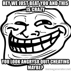 Problem Trollface - hey we just beat you and this is crazy you look angryso quit cheating maybe?
