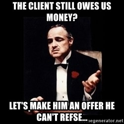 The Godfather - the client still owes us money? let's make him an offer he can't refse...