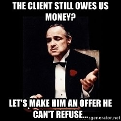 The Godfather - the client still owes us money? let's make him an offer he can't refuse...