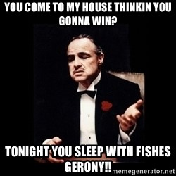 The Godfather - You come to my house thinkin you gonna win? Tonight you sleep with fishes Gerony!!
