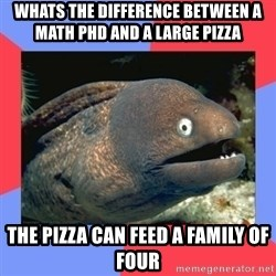 Bad Joke Eels - whats the difference between a math phd and a large pizza the pizza can feed a family of four