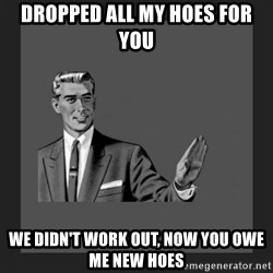kill yourself guy blank - Dropped all my hoes for you We didn't work out, now you owe me new hoes