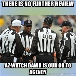 NFL Ref Meeting - there is no further review AZ Watch Dawg Is our go to Agency