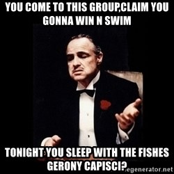 The Godfather - You come to this group,claim you gonna win n swim Tonight you sleep with the fishes Gerony capisci?