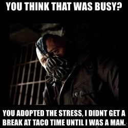 Bane Meme - YOU THINK THAT WAS BUSY? YOU ADOPTED THE STRESS, I DIDNT GET A BREAK AT TACO TIME UNTIL I WAS A MAN.