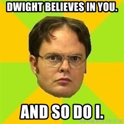 Courage Dwight - Dwight believes in you. And so do I.