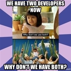 Why don't we use both girl - We have two developers now Why don't we have both?