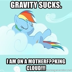 Rainbow Dash Cloud - gravity sucks. i am on a motherf??king cloud!!!