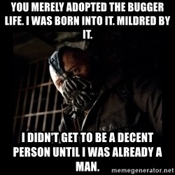 Bane Meme - You merely adopted the bugger life. I was born into it. Mildred by it. I didn't get to be a decent person until I was already a man.