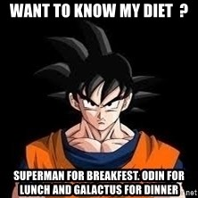 goku - Want to know my diet  ? Superman for Breakfest. Odin for Lunch and Galactus for dinner