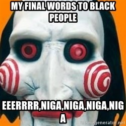 Jigsaw from saw evil - MY FINAL WORDS TO BLACK PEOPLE eeeRRRR,NIGA,NIGA,NIGA,NIGA