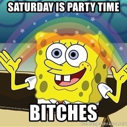 spongebob rainbow - Saturday is party time Bitches