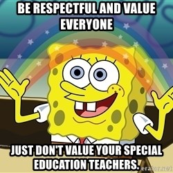 spongebob rainbow - Be Respectful and value everyone just don't value your special education teachers.