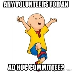 caillou - Any volunteers for an  Ad hoc committee?