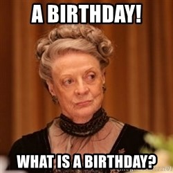 Dowager Countess of Grantham - A BIRTHDAY! What is a Birthday?