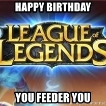 League of legends - Happy Birthday  You feeder you