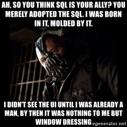 Bane Meme - Ah, so you think SQL is your ally? You merely adopted the SQL. I was born in it, molded by it. I didn't see the UI until I was already a man, by then it was nothing to me but window dressing