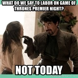 What do we say - What do we say to labor on Game of Thrones premier night? Not today