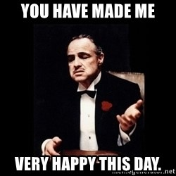 The Godfather - You have made me Very happy this day.