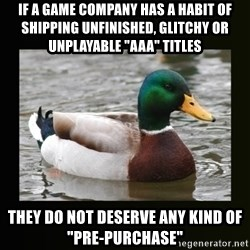 """good advice duck - If a game company has a habit of shipping unfinished, glitchy or unplayable """"aaa"""" titles they do not deserve any kind of """"pre-purchase"""""""