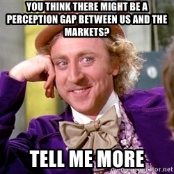 Willy Wonka - You think there might be a perception gap between us and the Markets? Tell me more