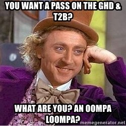 Willy Wonka - You want a pass on the GHD & T2B? What are you? An Oompa Loompa?