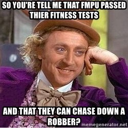 Willy Wonka - SO YOU'RE TELL ME THAT FMPU PASSED THIER FITNESS TESTS AND THAT THEY CAN CHASE DOWN A ROBBER?