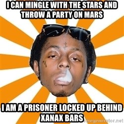 Lil Wayne Meme - I can mingle with the stars and throw a party on mars I am a prisoner locked up behind Xanax bars