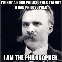 Nietzsche - I'm not a good philosopher, I'm not a bad philosopher I am THE philosopher.