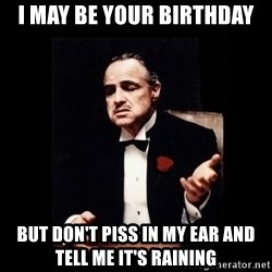 The Godfather - I may be your birthday But don't piss in my ear and tell me it's raining