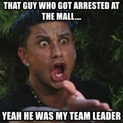 Angry Guido  - That guy who got arrested at the mall.... Yeah he was my team leader
