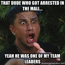 Angry Guido  - That dude who got arrested in the mall... Yeah he was one of my Team Leaders