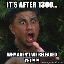 Angry Guido  - It's after 1300... Why aren't we released yet?!?!