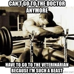 Sad Bodybuilder - Can't go to the doctor anymore  Have to go to the veterinarian because I'm such a beast