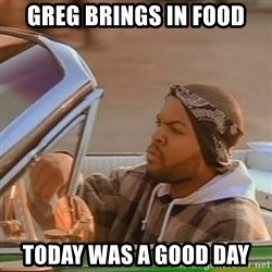 Good Day Ice Cube - Greg brings in food Today was a good day