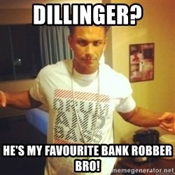 Drum And Bass Guy - dillinger?  He's my favourite bank robber bro!