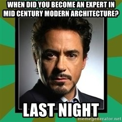 Tony Stark iron - When did you become an expert in mid century modern architecture? Last night