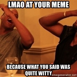 Jay-Z & Kanye Laughing - LMAO at your meme  because what you said was quite witty