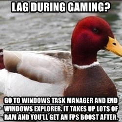 Malicious advice mallard - Lag during gaming? Go to windows task manager and end Windows Explorer. It takes up lots of RAM and you'll get an fps boost after.