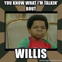 What you talkin' bout Willis  - You know what I'm talkin' bout Willis