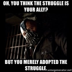 Bane Meme - Oh, you think the struggle is your ally? but you merely adopted the struggle.