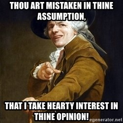 Joseph Ducreaux - thou art mistaken in thine assumption, that i take hearty interest in thine opinion!