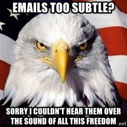 Freedom Eagle  - Emails too subtle? Sorry I couldn't hear them over the sound of all this freedom