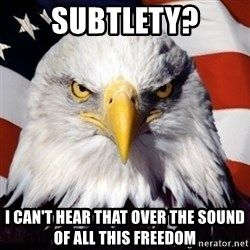 Freedom Eagle  - Subtlety? I can't hear that over the sound of all this freedom