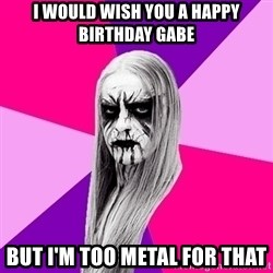 Black Metal Fashionista - I would wish you a happy birthday Gabe But I'm too metal for that