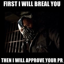 Bane Meme - First I will breal you then i will approve your PR