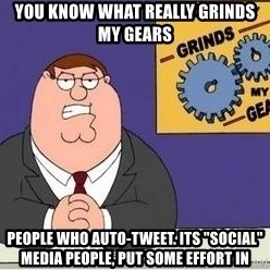 "Grinds My Gears Peter Griffin - you know what really grinds my gears people who auto-tweet. Its ""social"" media people, put some effort in"