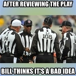 NFL Ref Meeting - AFTER REVIEWING THE PLAY Bill thinks it's a bad idea